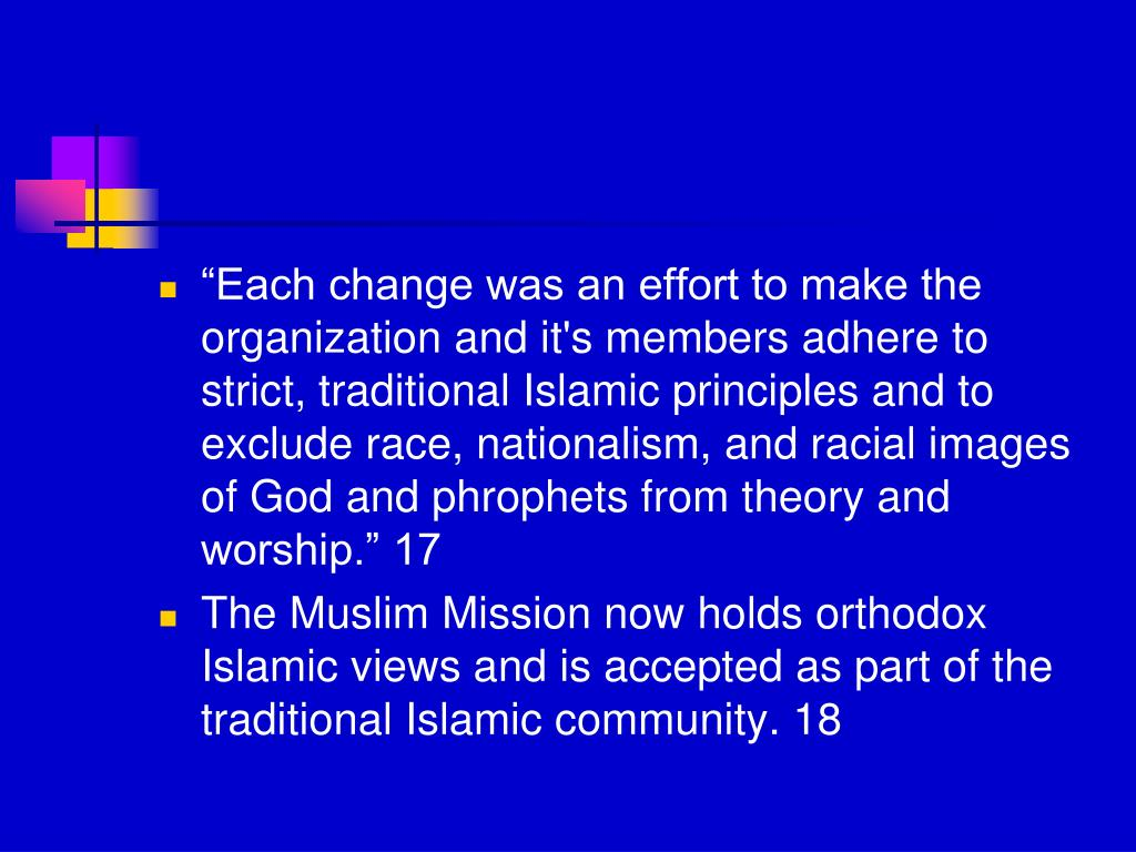 """""""Each change was an effort to make the organization and it's members adhere to strict, traditional Islamic principles and to exclude race, nationalism, and racial images of God and phrophets from theory and worship."""" 17"""