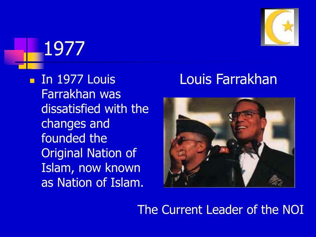 In 1977 Louis Farrakhan was dissatisfied with the changes and founded the Original Nation of Islam, now known as Nation of Islam.