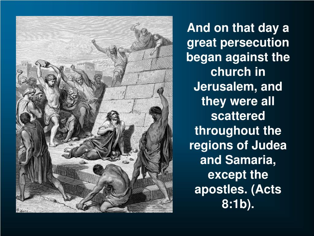 And on that day a great persecution began against the church in Jerusalem, and they were all scattered throughout the regions of Judea and Samaria, except the apostles. (Acts 8:1b).