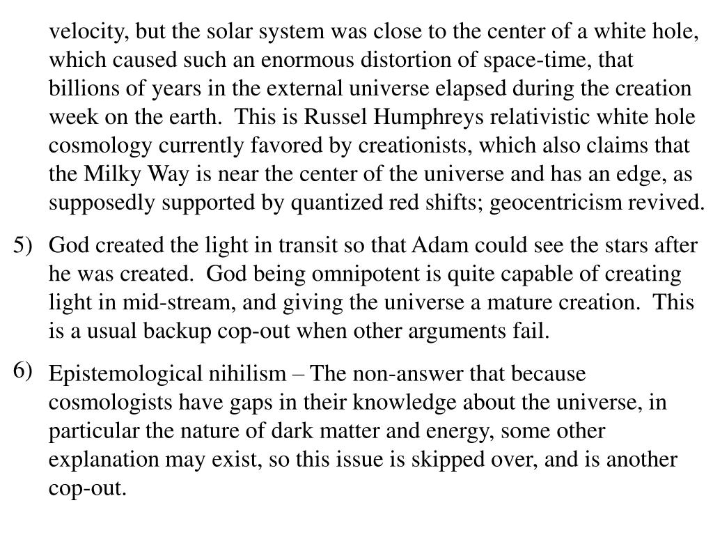 velocity, but the solar system was close to the center of a white hole, which caused such an enormous distortion of space-time, that billions of years in the external universe elapsed during the creation week on the earth.  This is Russel Humphreys relativistic white hole cosmology currently favored by creationists, which also claims that the Milky Way is near the center of the universe and has an edge, as supposedly supported by quantized red shifts; geocentricism revived.