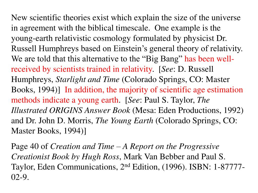 "New scientific theories exist which explain the size of the universe in agreement with the biblical timescale.  One example is the young-earth relativistic cosmology formulated by physicist Dr. Russell Humphreys based on Einstein's general theory of relativity.  We are told that this alternative to the ""Big Bang"""
