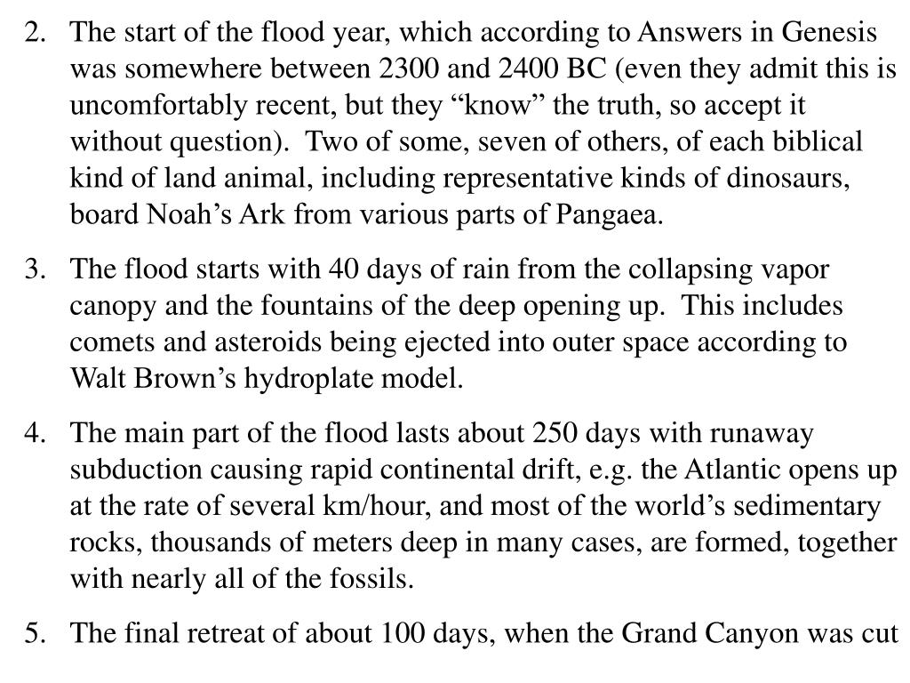 "2.   The start of the flood year, which according to Answers in Genesis was somewhere between 2300 and 2400 BC (even they admit this is uncomfortably recent, but they ""know"" the truth, so accept it without question).  Two of some, seven of others, of each biblical kind of land animal, including representative kinds of dinosaurs, board Noah's Ark from various parts of Pangaea."