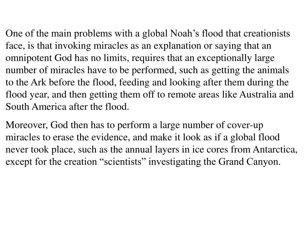 One of the main problems with a global Noah's flood that creationists face, is that invoking miracles as an explanation or saying that an omnipotent God has no limits, requires that an exceptionally large number of miracles have to be performed, such as getting the animals to the Ark before the flood, feeding and looking after them during the flood year, and then getting them off to remote areas like Australia and South America after the flood.
