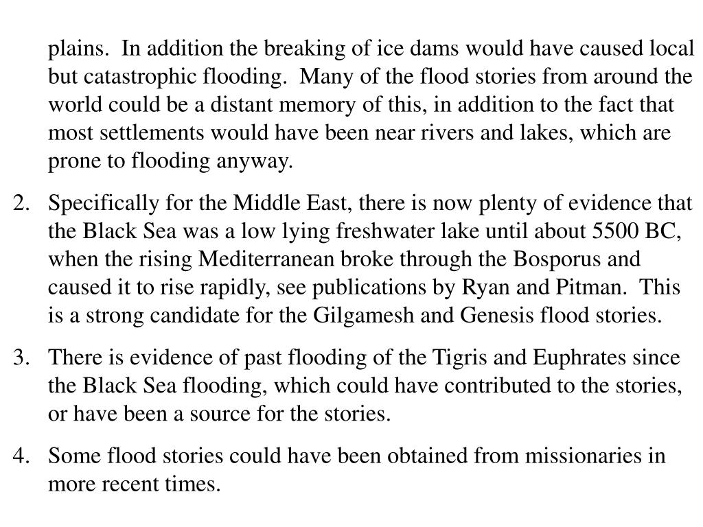 plains.  In addition the breaking of ice dams would have caused local but catastrophic flooding.  Many of the flood stories from around the world could be a distant memory of this, in addition to the fact that most settlements would have been near rivers and lakes, which are prone to flooding anyway.