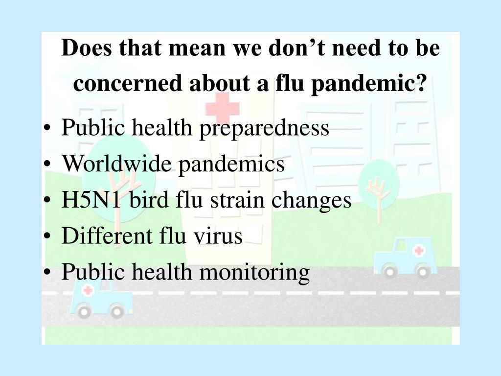 Does that mean we don't need to be concerned about a flu pandemic?