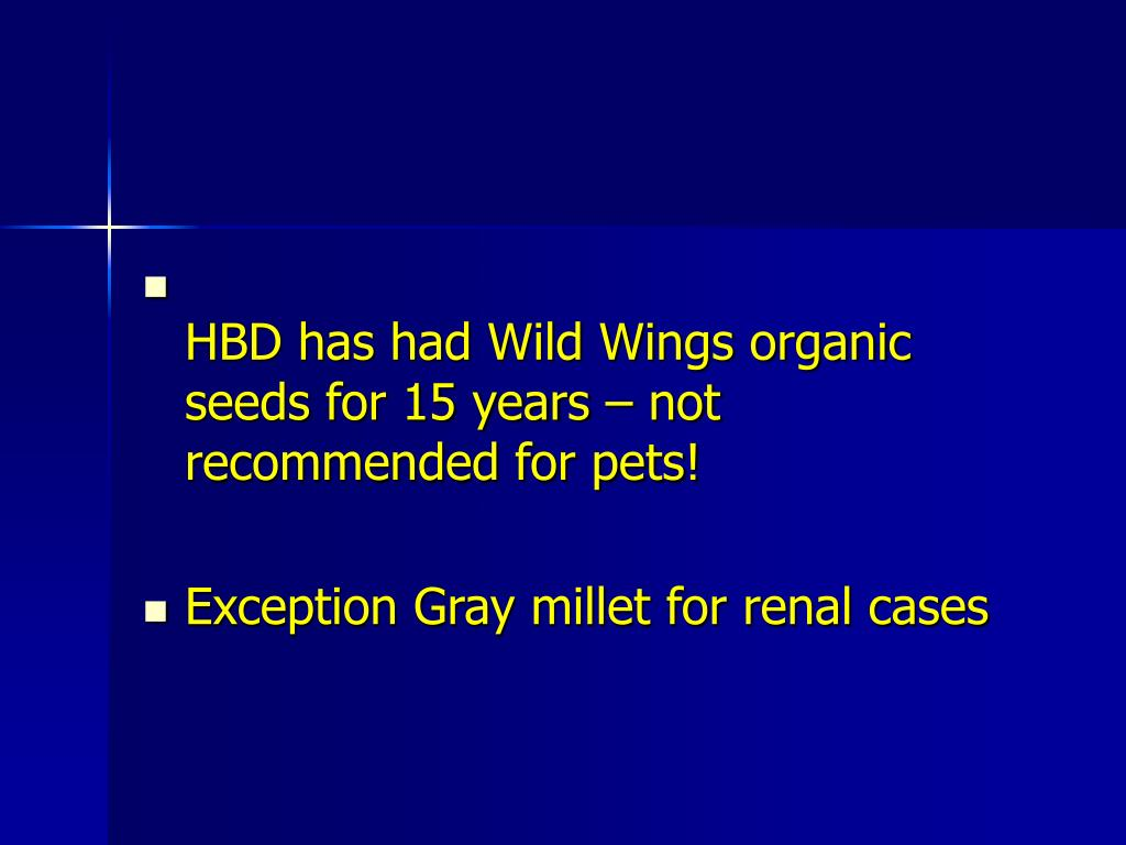 HBD has had Wild Wings organic seeds for 15 years – not recommended for pets!