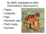 by 2004 expanded to other mammalians now found in