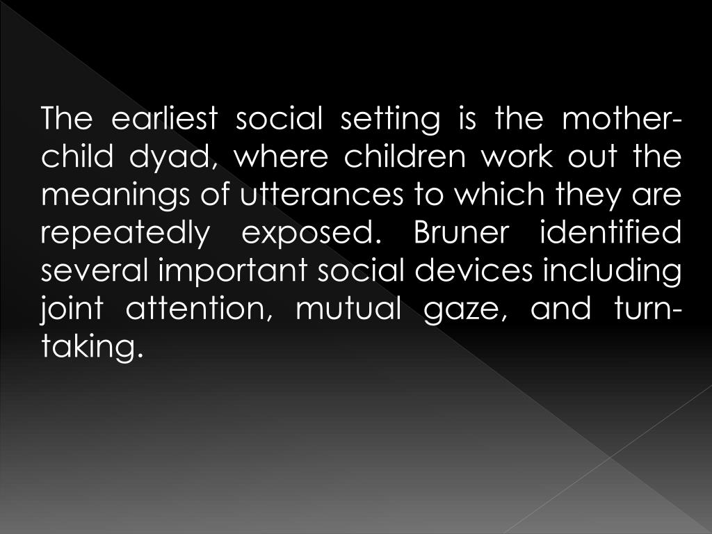 The earliest social setting is the mother-child dyad, where children work out the meanings of utterances to which they are repeatedly exposed. Bruner identified several important social devices including joint attention, mutual gaze, and turn-taking.