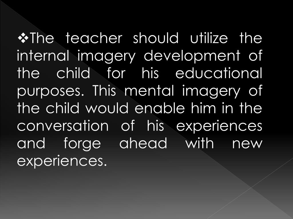 The teacher should utilize the internal imagery development of the child for his educational purposes. This mental imagery of the child would enable him in the conversation of his experiences and forge ahead with new experiences.