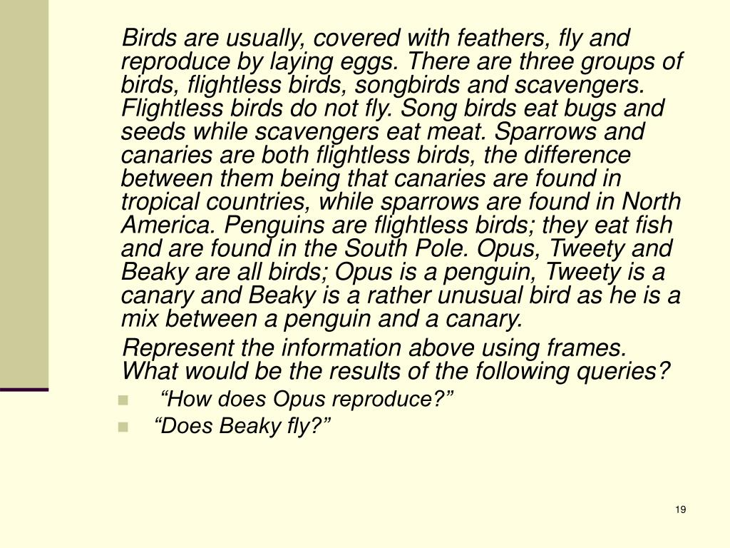 Birds are usually, covered with feathers, fly and reproduce by laying eggs. There are three groups of birds, flightless birds, songbirds and scavengers. Flightless birds do not fly. Song birds eat bugs and seeds while scavengers eat meat. Sparrows and canaries are both flightless birds, the difference between them being that canaries are found in tropical countries, while sparrows are found in North America. Penguins are flightless birds; they eat fish and are found in the South Pole. Opus, Tweety and Beaky are all birds; Opus is a penguin, Tweety is a canary and Beaky is a rather unusual bird as he is a mix between a penguin and a canary.
