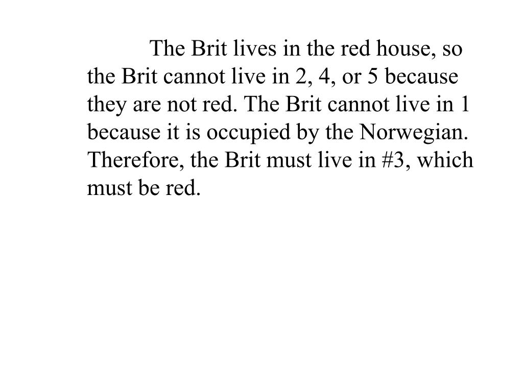The Brit lives in the red house, so the Brit cannot live in 2, 4, or 5 because they are not red. The Brit cannot live in 1 because it is occupied by the Norwegian.  Therefore, the Brit must live in #3, which must be red.