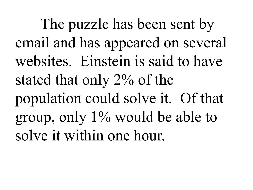 The puzzle has been sent by email and has appeared on several websites.  Einstein is said to have stated that only 2% of the population could solve it.  Of that group, only 1% would be able to solve it within one hour.