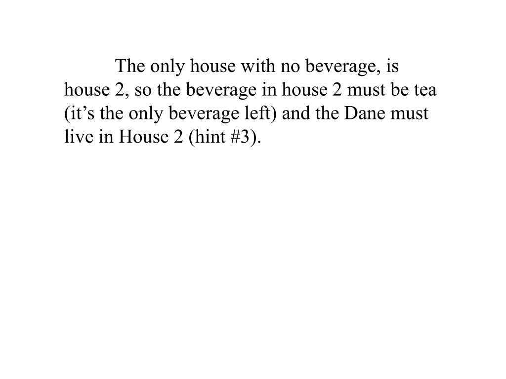 The only house with no beverage, is house 2, so the beverage in house 2 must be tea (it's the only beverage left) and the Dane must live in House 2 (hint #3).