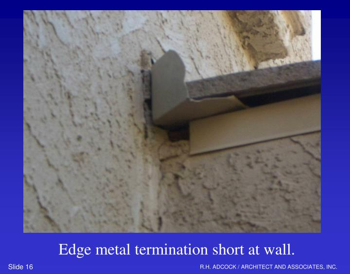 Edge metal termination short at wall.