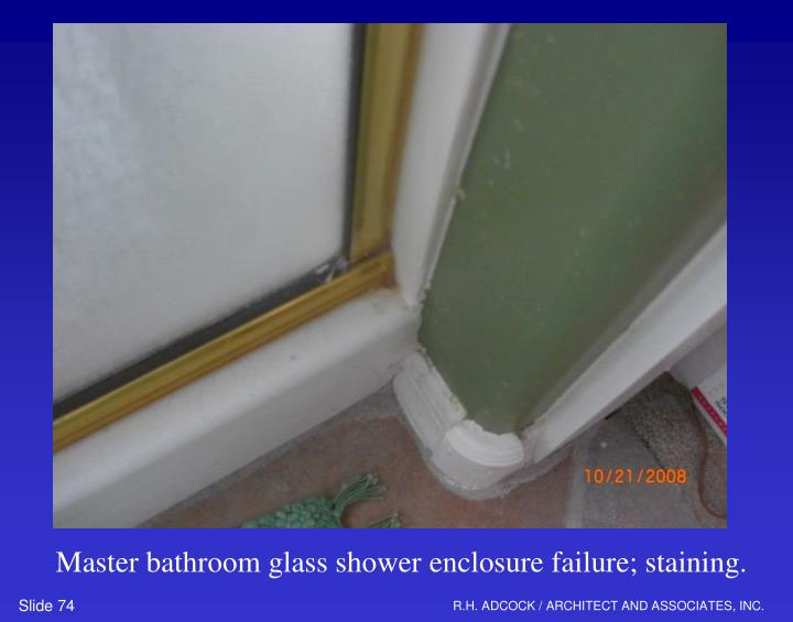 Master bathroom glass shower enclosure failure; staining.