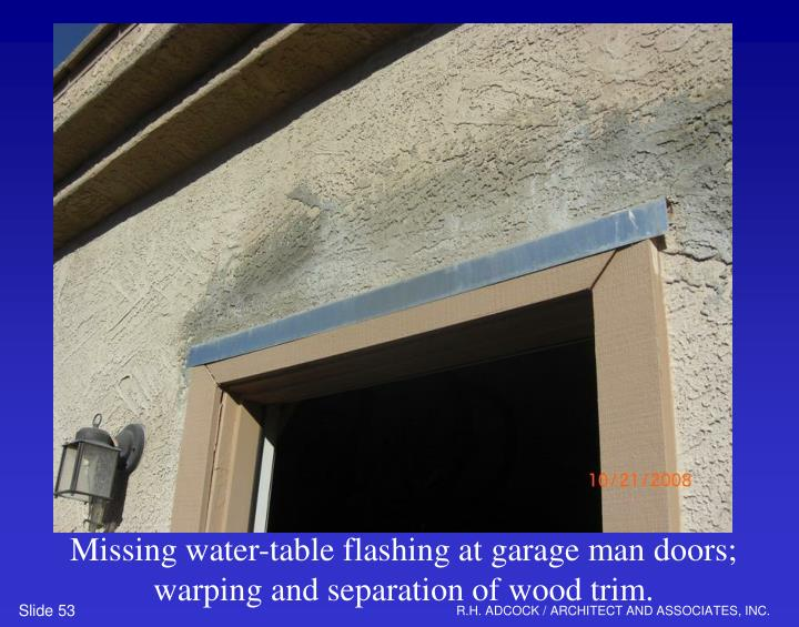 Missing water-table flashing at garage man doors; warping and separation of wood trim.
