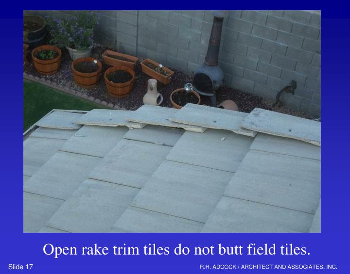 Open rake trim tiles do not butt field tiles.
