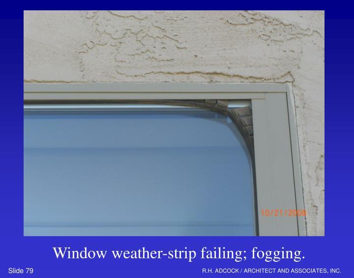 Window weather-strip failing; fogging.