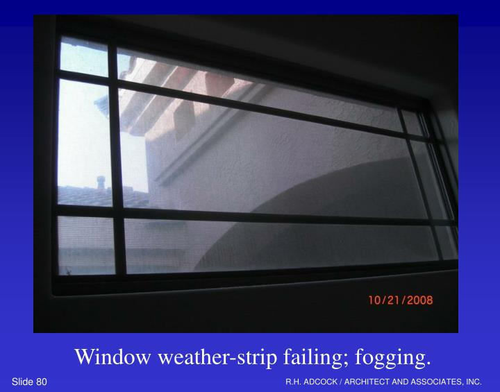Window weather-strip failing; fogging.