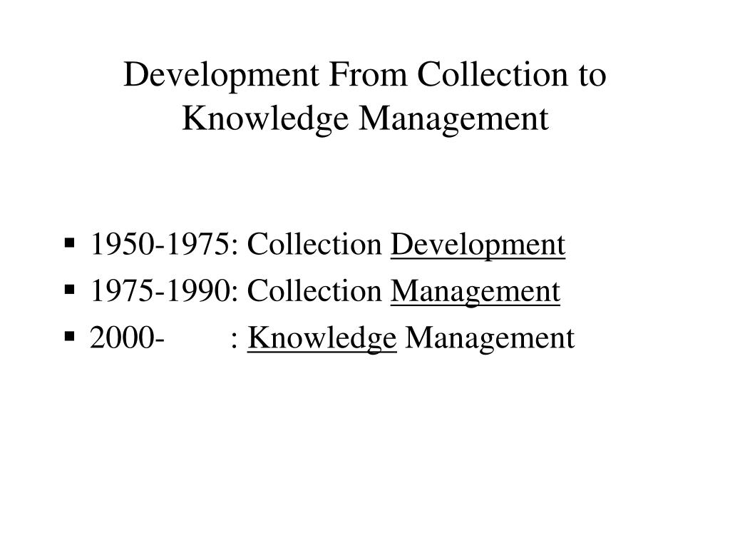 Development From Collection to Knowledge Management