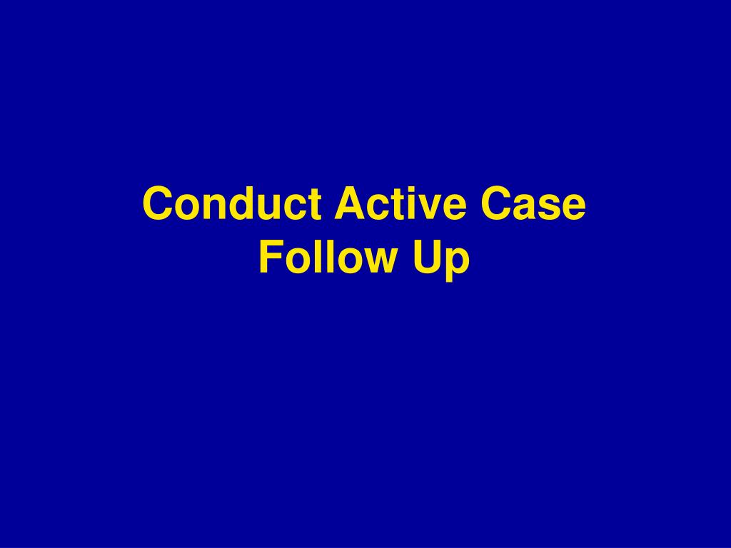 Conduct Active Case Follow Up