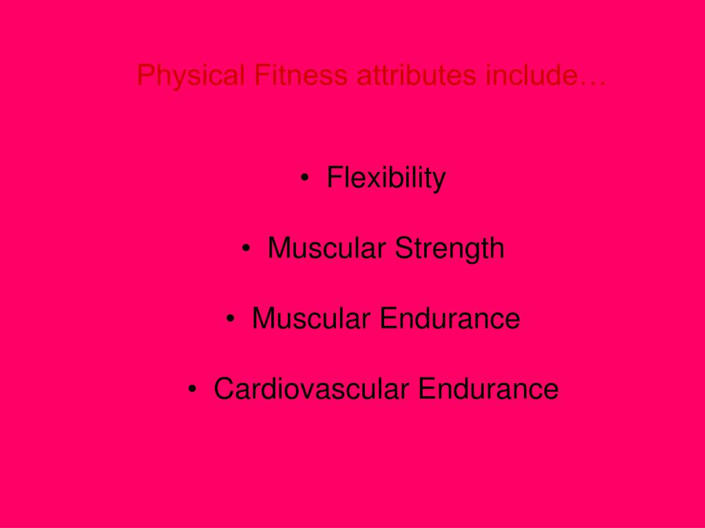 Physical Fitness attributes include…