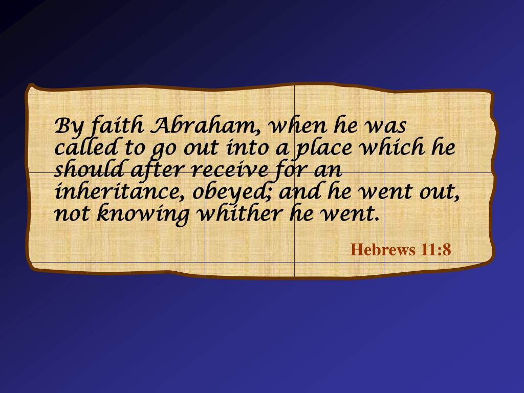 By faith Abraham, when he was called to go out into a place which he should after receive for an inheritance, obeyed; and he went out, not knowing whither he went.