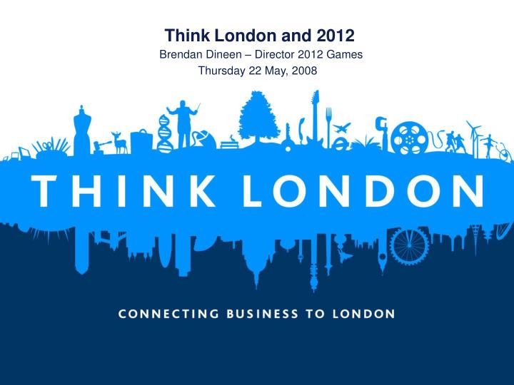 Think london and 2012 brendan dineen director 2012 games thursday 22 may 2008