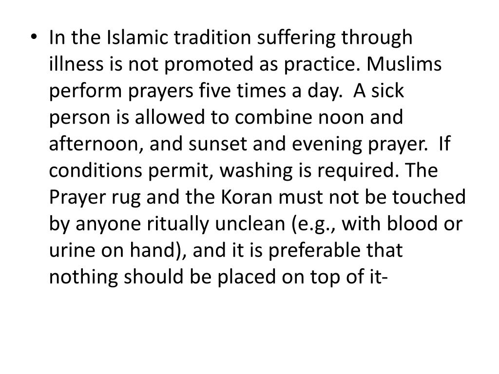 In the Islamic tradition suffering through illness is not promoted as practice. Muslims perform prayers five times a day. A sick person is allowed to combine noon and afternoon, and sunset and evening prayer. If conditions permit, washing is required. The Prayer rug and the Koran must not be touched by anyone ritually unclean (e.g., with blood or urine on hand), and it is preferable that nothing should be placed on top of it-
