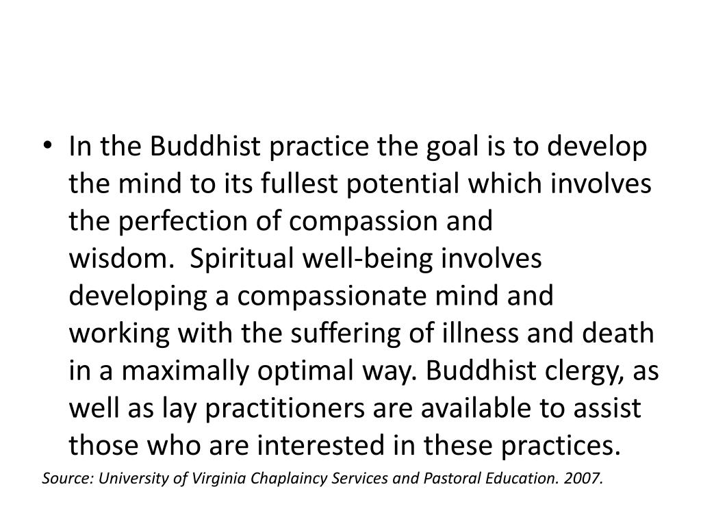 In the Buddhist practice the goal is to develop the mind to its fullest potential which involves the perfection of compassion and wisdom. Spiritual well-being involves developing a compassionate mind and working with the suffering of illness and death in a maximally optimal way. Buddhist clergy, as well as lay practitioners are available to assist those who are interested in these practices.