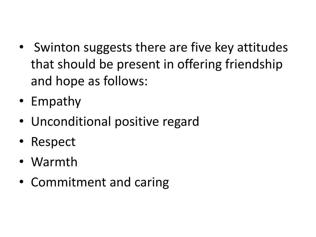 Swinton suggests there are five key attitudes that should be present in offering friendship and hope as follows: