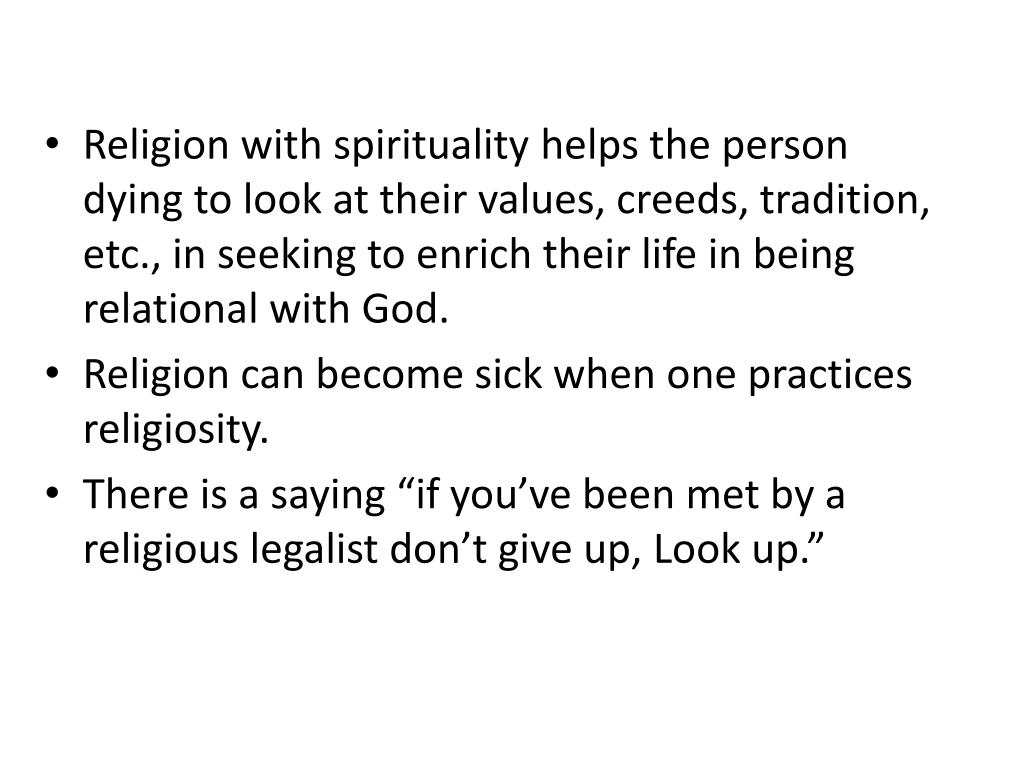 Religion with spirituality helps the person dying to look at their values, creeds, tradition, etc., in seeking to enrich their life in being relational with God.