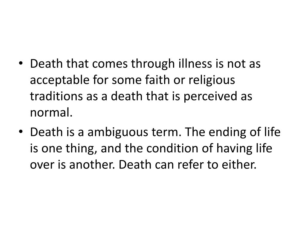 Death that comes through illness is not as acceptable for some faith or religious traditions as a death that is perceived as normal.