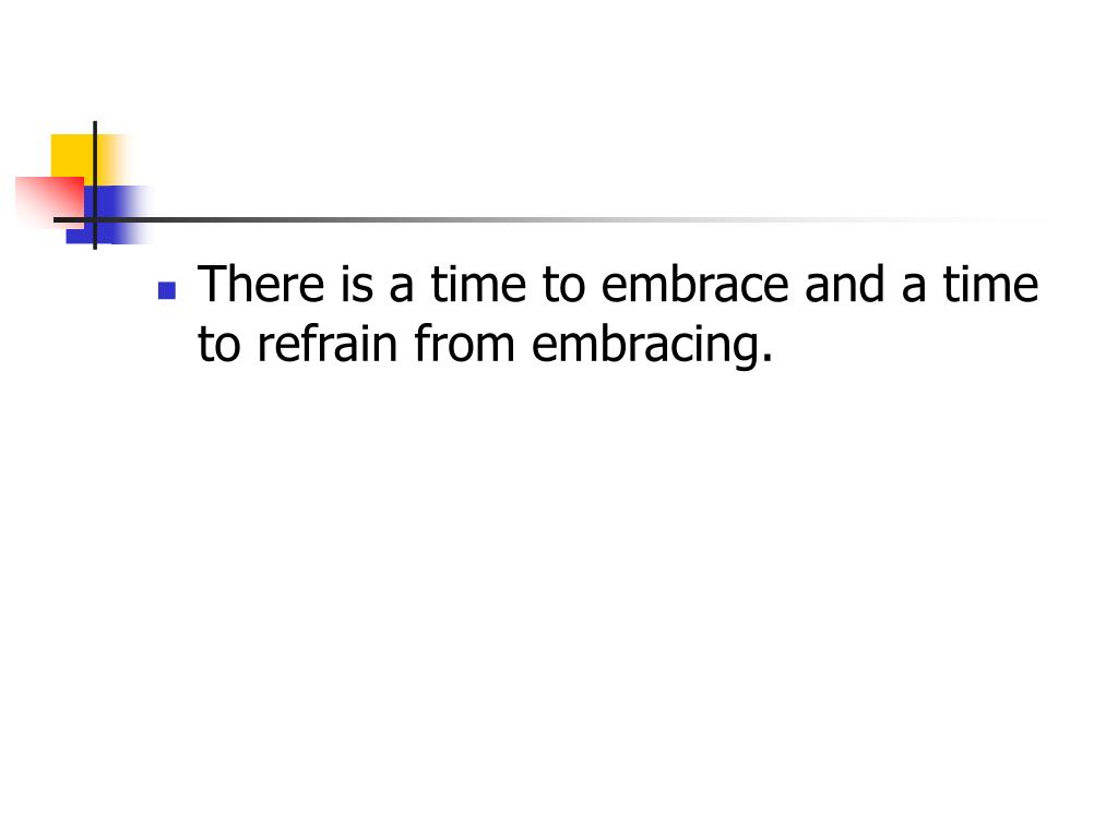 There is a time to embrace and a time to refrain from embracing.