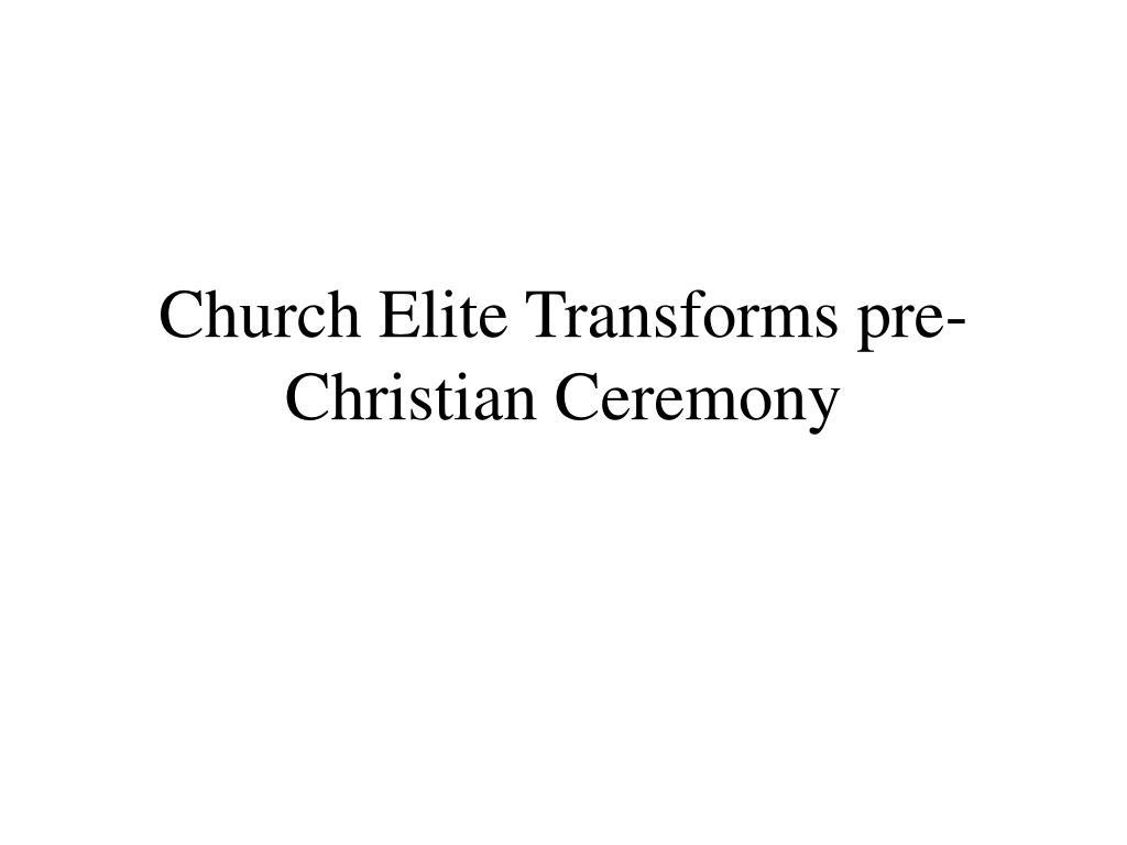 Church Elite Transforms pre-Christian Ceremony