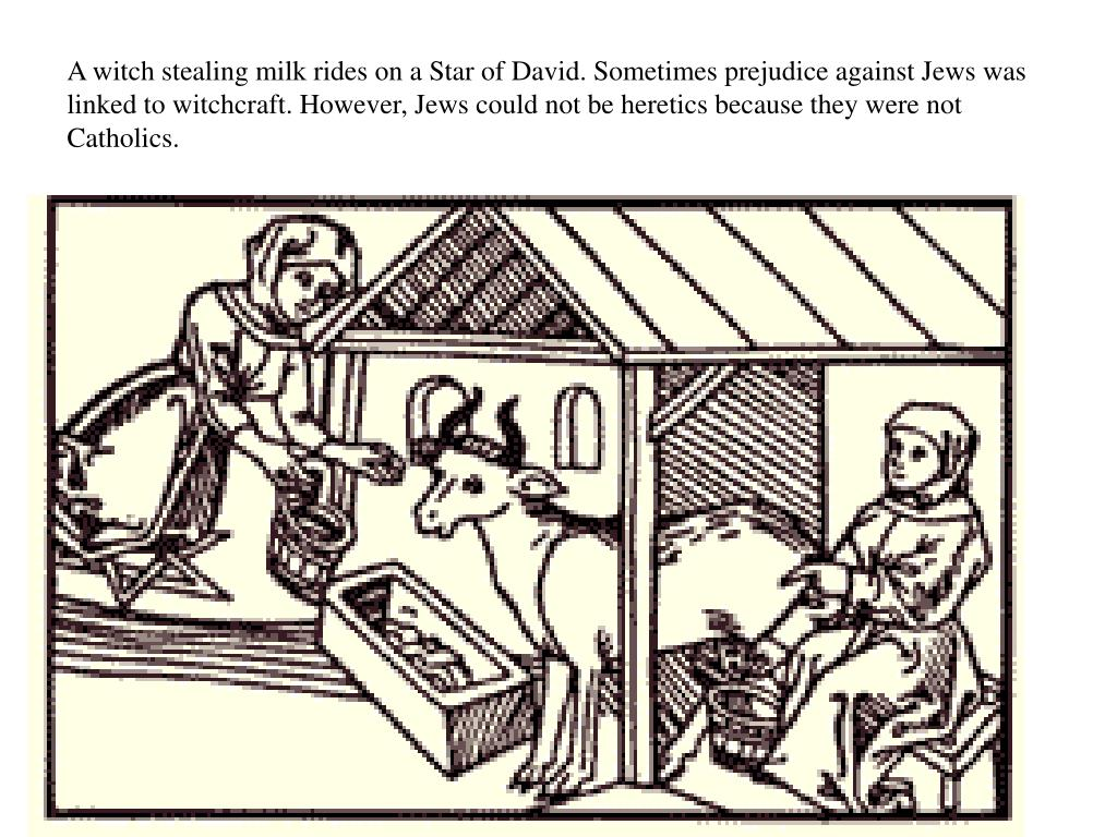 A witch stealing milk rides on a Star of David. Sometimes prejudice against Jews was linked to witchcraft. However, Jews could not be heretics because they were not Catholics.