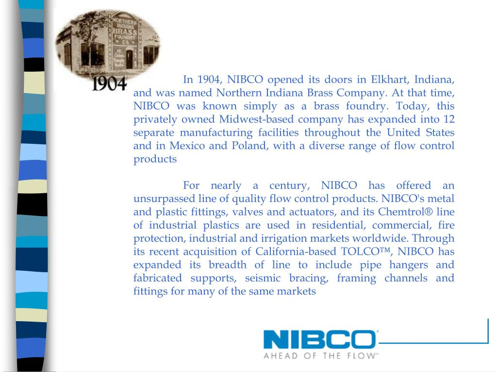 In 1904, NIBCO opened its doors in Elkhart, Indiana, and was named Northern Indiana Brass Company. At that time, NIBCO was known simply as a brass foundry. Today, this privately owned Midwest-based company has expanded into 12 separate manufacturing facilities throughout the United States and in Mexico and Poland, with a diverse range of flow control products