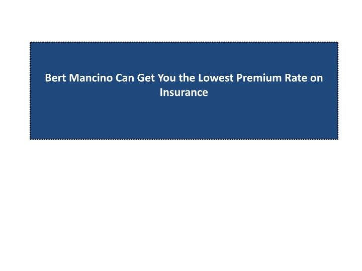 Bert mancino can get you the lowest premium rate on insurance l.jpg