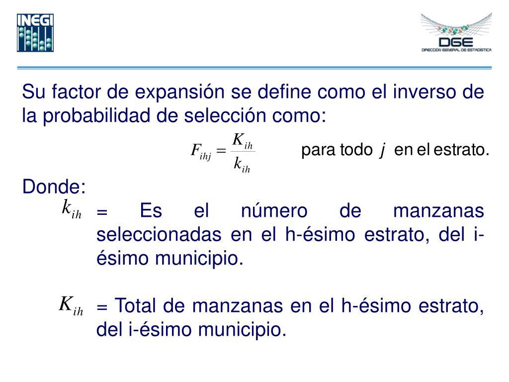 Su factor de expansión se define como el inverso de la probabilidad de selección como: