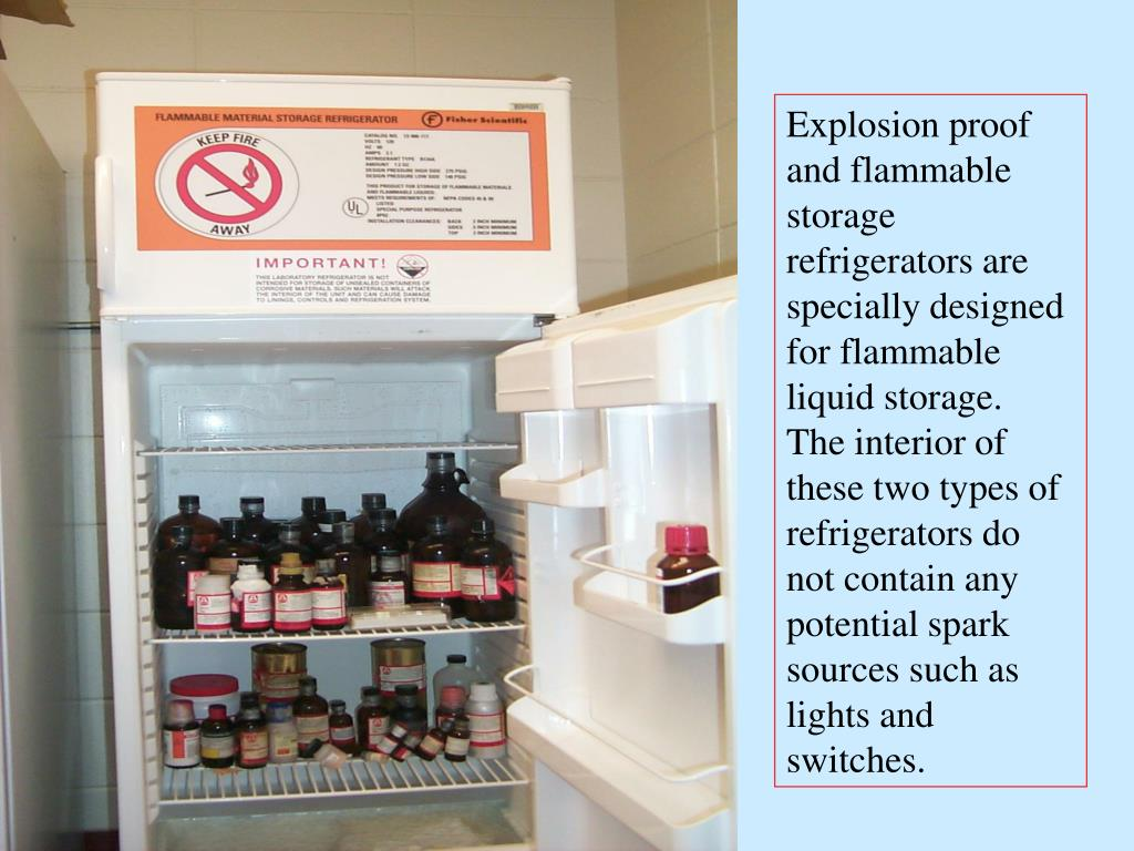 Explosion proof and flammable storage refrigerators are specially designed for flammable liquid storage.  The interior of these two types of refrigerators do not contain any potential spark sources such as lights and switches.