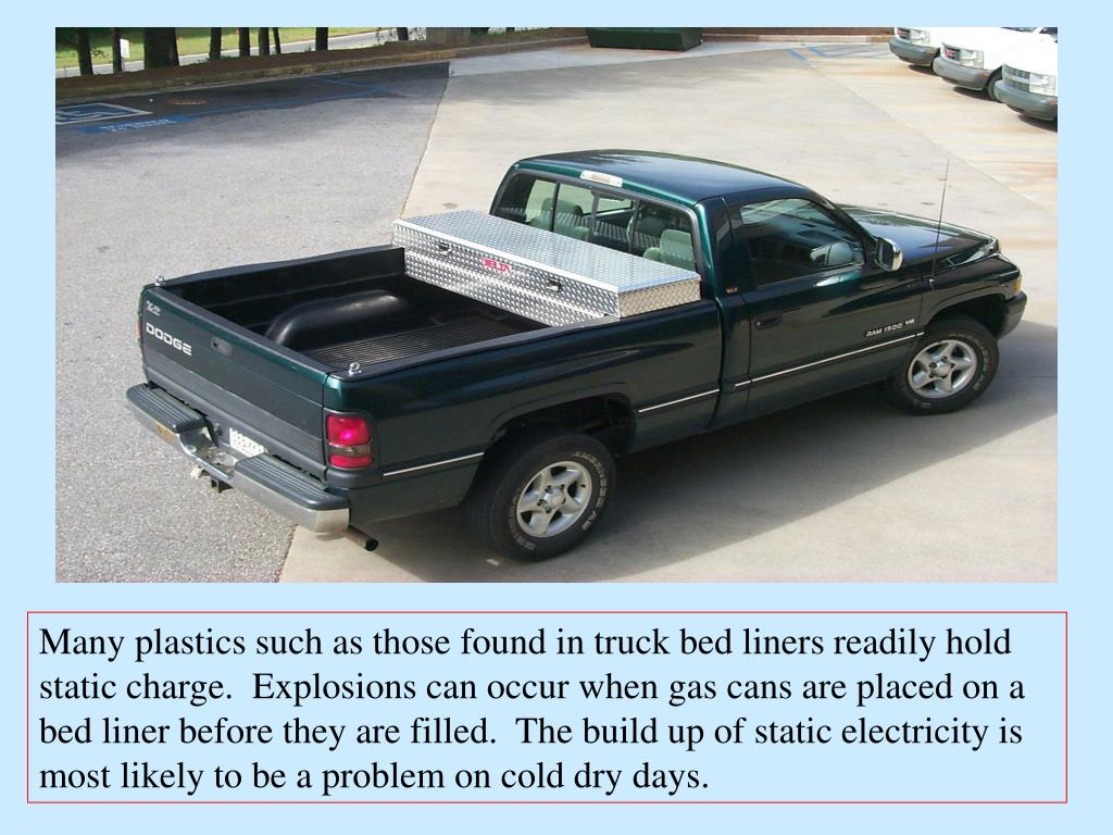 Many plastics such as those found in truck bed liners readily hold static charge.  Explosions can occur when gas cans are placed on a bed liner before they are filled.  The build up of static electricity is most likely to be a problem on cold dry days.