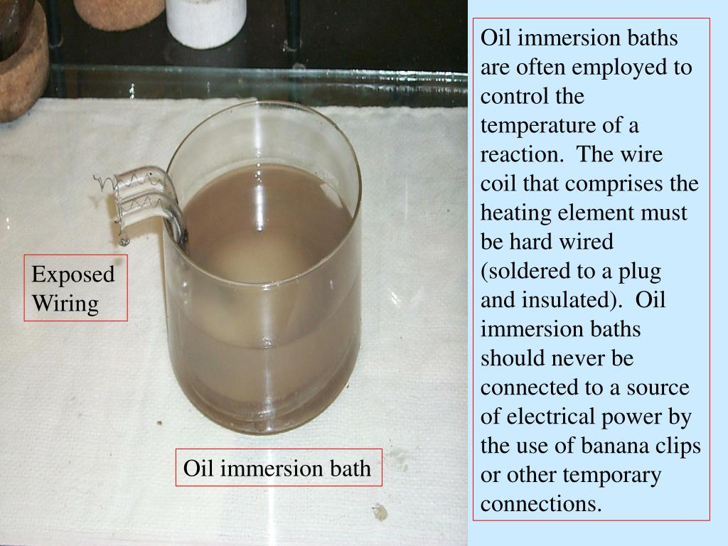 Oil immersion baths are often employed to control the temperature of a reaction.  The wire coil that comprises the heating element must be hard wired (soldered to a plug and insulated).  Oil immersion baths should never be connected to a source of electrical power by the use of banana clips or other temporary connections.
