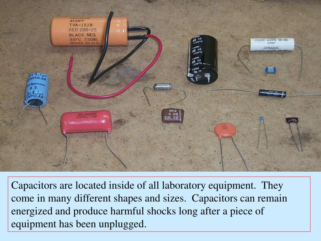 Capacitors are located inside of all laboratory equipment.  They come in many different shapes and sizes.  Capacitors can remain energized and produce harmful shocks long after a piece of equipment has been unplugged.