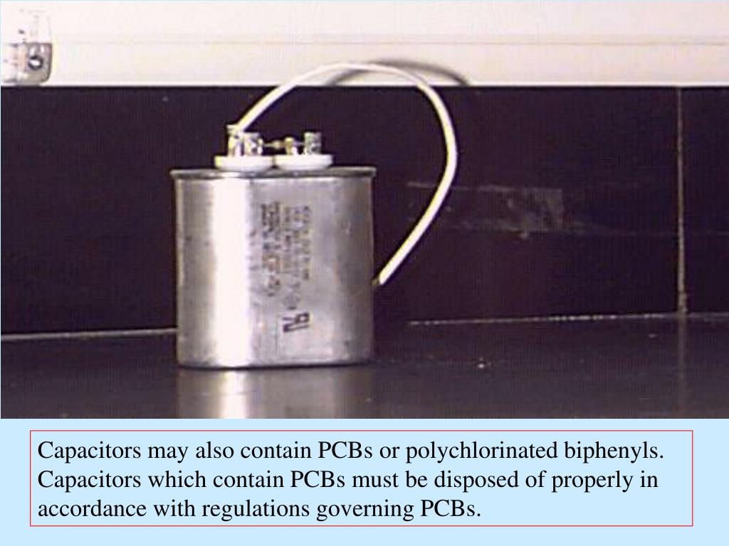 Capacitors may also contain PCBs or polychlorinated biphenyls.  Capacitors which contain PCBs must be disposed of properly in accordance with regulations governing PCBs.