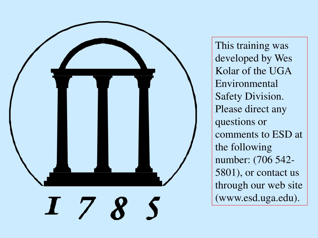 This training was developed by Wes Kolar of the UGA Environmental Safety Division.  Please direct any questions or comments to ESD at the following number: (706 542-5801), or contact us through our web site (www.esd.uga.edu).