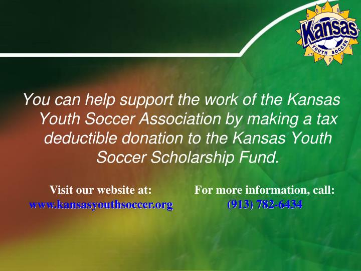 You can help support the work of the Kansas  Youth Soccer Association by making a tax deductible donation to the Kansas Youth Soccer Scholarship Fund.