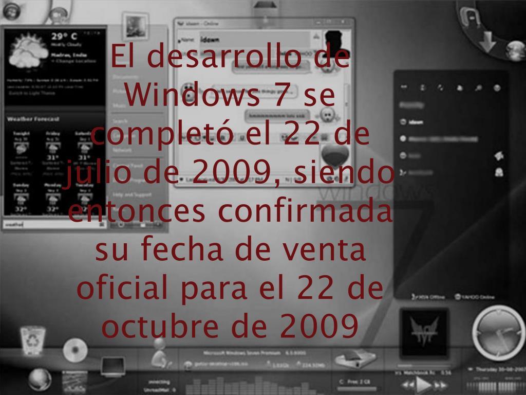 El desarrollo de Windows 7 se completó el 22 de julio de 2009, siendo entonces confirmada su fecha de venta oficial para el 22 de octubre de 2009