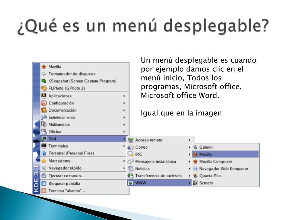 Un menú desplegable es cuando por ejemplo damos clic en el menú inicio, Todos los programas, Microsoft office, Microsoft office Word.