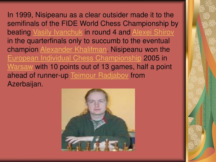 In 1999, Nisipeanu as a clear outsider made it to the semifinals of the FIDE World Chess Championship by beating