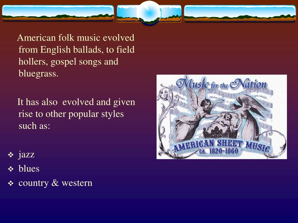 American folk music evolved from English ballads, to field hollers, gospel songs and bluegrass.